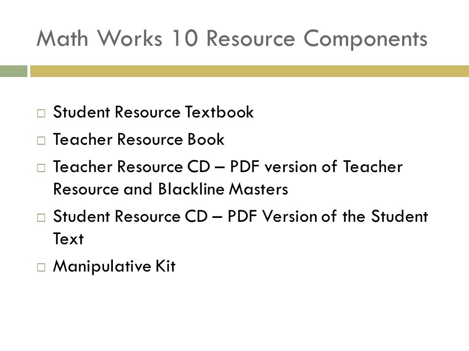 Math Works 10 Resource Components  Student Resource Textbook  Teacher Resource Book  Teacher Resource CD – PDF version of Teacher Resource and Blackline Masters  Student Resource CD – PDF Version of the Student Text  Manipulative Kit
