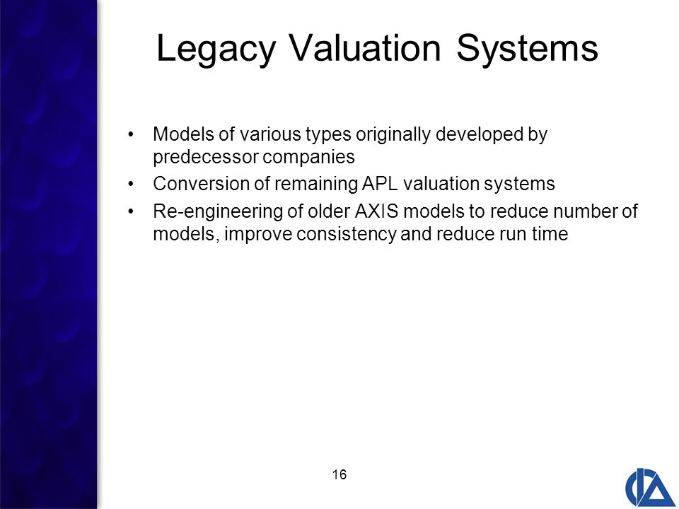 16 Legacy Valuation Systems Models of various types originally developed by predecessor companies Conversion of remaining APL valuation systems Re-engineering of older AXIS models to reduce number of models, improve consistency and reduce run time