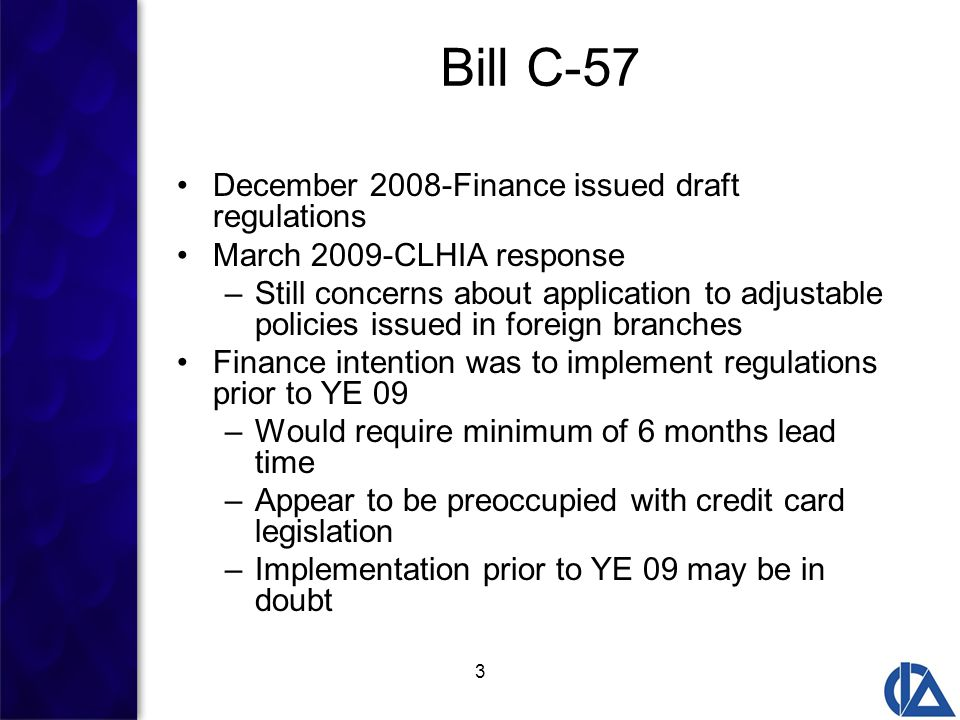 3 Bill C-57 December 2008-Finance issued draft regulations March 2009-CLHIA response –Still concerns about application to adjustable policies issued in foreign branches Finance intention was to implement regulations prior to YE 09 –Would require minimum of 6 months lead time –Appear to be preoccupied with credit card legislation –Implementation prior to YE 09 may be in doubt