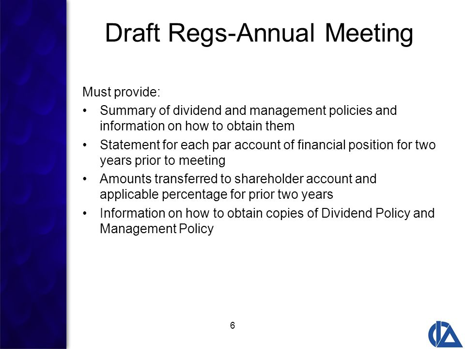 6 Draft Regs-Annual Meeting Must provide: Summary of dividend and management policies and information on how to obtain them Statement for each par account of financial position for two years prior to meeting Amounts transferred to shareholder account and applicable percentage for prior two years Information on how to obtain copies of Dividend Policy and Management Policy