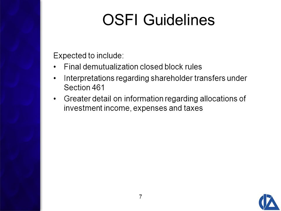 7 OSFI Guidelines Expected to include: Final demutualization closed block rules Interpretations regarding shareholder transfers under Section 461 Greater detail on information regarding allocations of investment income, expenses and taxes