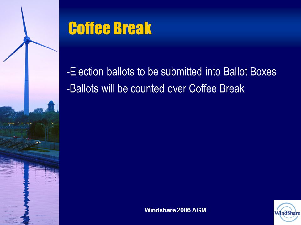 Windshare 2006 AGM Coffee Break -Election ballots to be submitted into Ballot Boxes -Ballots will be counted over Coffee Break