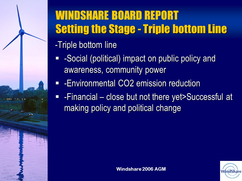 Windshare 2006 AGM Setting the Stage - Triple bottom Line WINDSHARE BOARD REPORT Setting the Stage - Triple bottom Line -Triple bottom line  -Social (political) impact on public policy and awareness, community power  -Environmental CO2 emission reduction  -Financial – close but not there yet>Successful at making policy and political change