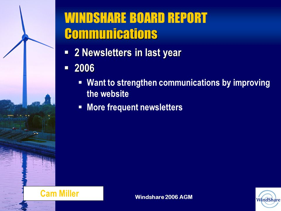 Windshare 2006 AGM Communications WINDSHARE BOARD REPORT Communications  2 Newsletters in last year  2006  Want to strengthen communications by improving the website  More frequent newsletters Cam Miller