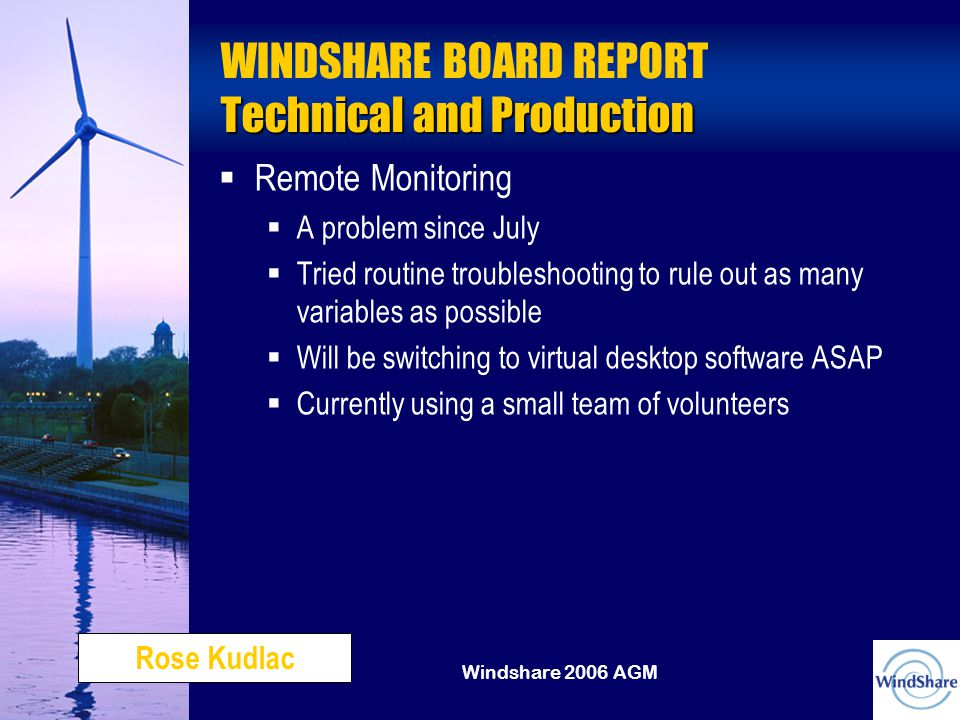 Windshare 2006 AGM Technical and Production WINDSHARE BOARD REPORT Technical and Production   Remote Monitoring  A problem since July  Tried routine troubleshooting to rule out as many variables as possible  Will be switching to virtual desktop software ASAP  Currently using a small team of volunteers Rose Kudlac