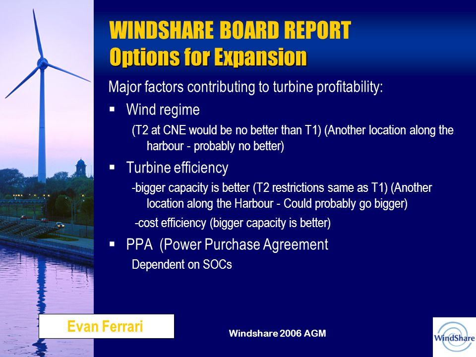 Windshare 2006 AGM Options for Expansion WINDSHARE BOARD REPORT Options for Expansion Major factors contributing to turbine profitability:   Wind regime (T2 at CNE would be no better than T1) (Another location along the harbour - probably no better)   Turbine efficiency -bigger capacity is better (T2 restrictions same as T1) (Another location along the Harbour - Could probably go bigger) -cost efficiency (bigger capacity is better)   PPA (Power Purchase Agreement Dependent on SOCs Evan Ferrari
