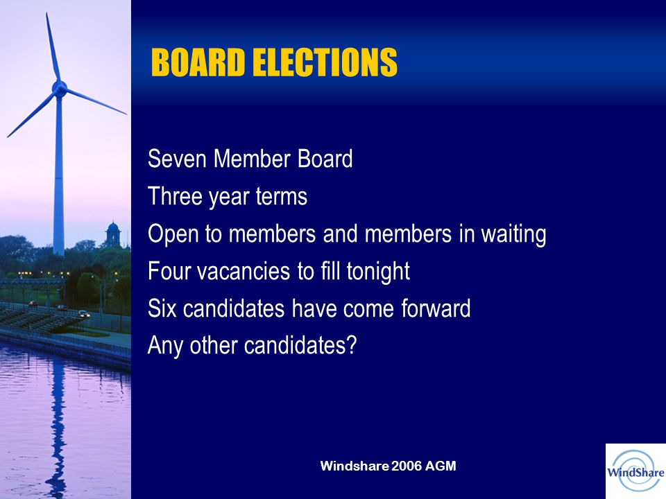 Windshare 2006 AGM BOARD ELECTIONS Seven Member Board Three year terms Open to members and members in waiting Four vacancies to fill tonight Six candidates have come forward Any other candidates?