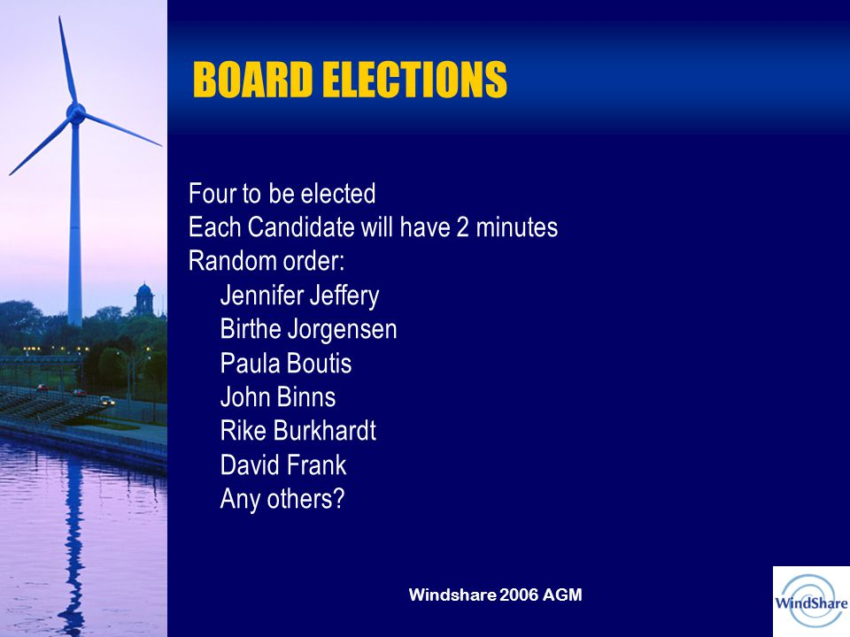 Windshare 2006 AGM BOARD ELECTIONS Four to be elected Each Candidate will have 2 minutes Random order: Jennifer Jeffery Birthe Jorgensen Paula Boutis John Binns Rike Burkhardt David Frank Any others