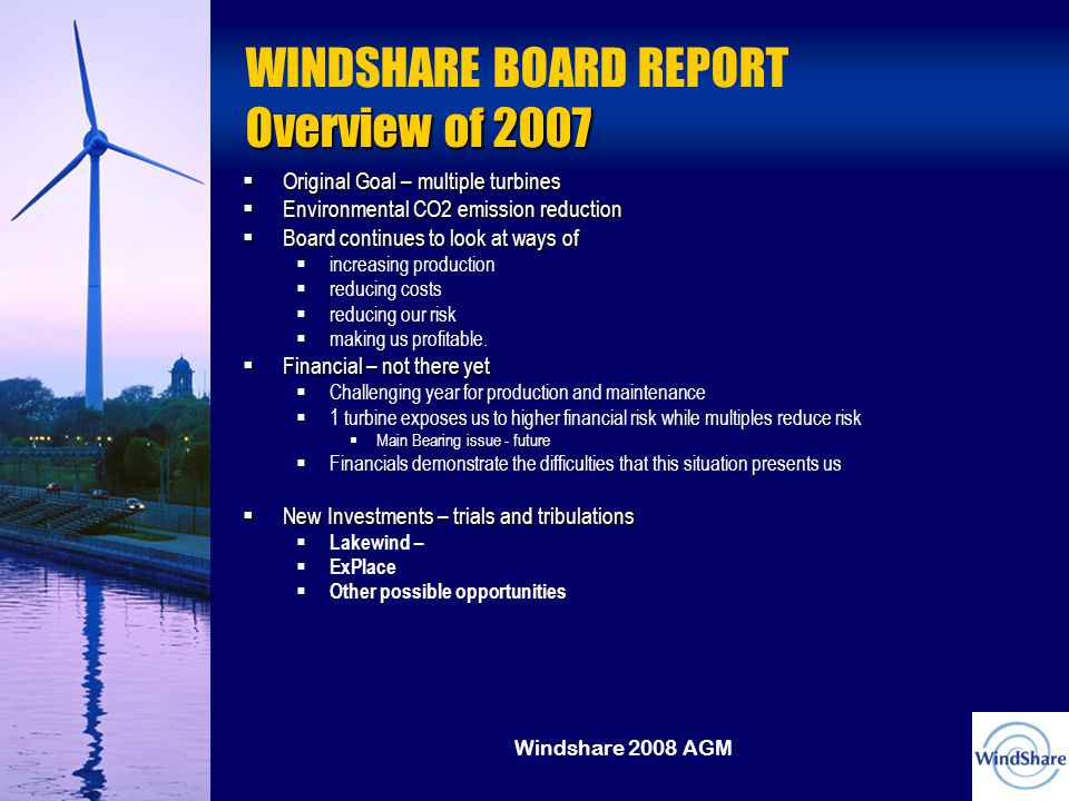 Windshare 2008 AGM Overview of 2007 WINDSHARE BOARD REPORT Overview of 2007  Original Goal – multiple turbines  Environmental CO2 emission reduction  Board continues to look at ways of  increasing production  reducing costs  reducing our risk  making us profitable.