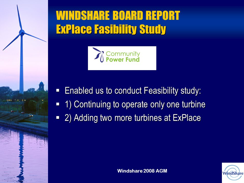 Windshare 2008 AGM ExPlace Fasibility Study WINDSHARE BOARD REPORT ExPlace Fasibility Study  Enabled us to conduct Feasibility study:  1) Continuing to operate only one turbine  2) Adding two more turbines at ExPlace