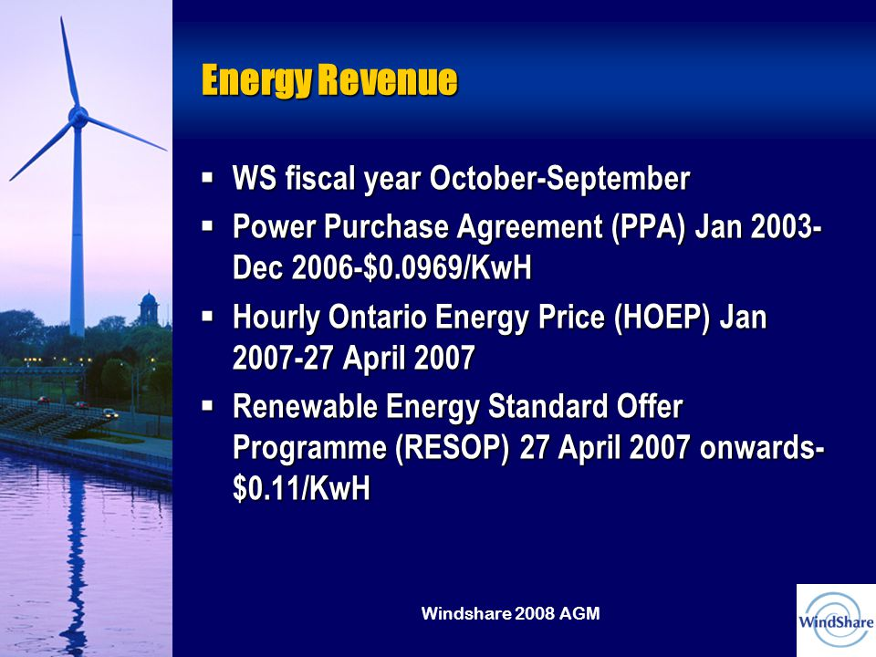 Windshare 2008 AGM Energy Revenue  WS fiscal year October-September  Power Purchase Agreement (PPA) Jan 2003- Dec 2006-$0.0969/KwH  Hourly Ontario Energy Price (HOEP) Jan 2007-27 April 2007  Renewable Energy Standard Offer Programme (RESOP) 27 April 2007 onwards- $0.11/KwH