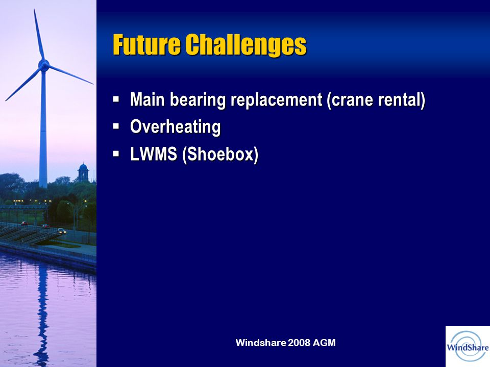 Windshare 2008 AGM Future Challenges  Main bearing replacement (crane rental)  Overheating  LWMS (Shoebox)