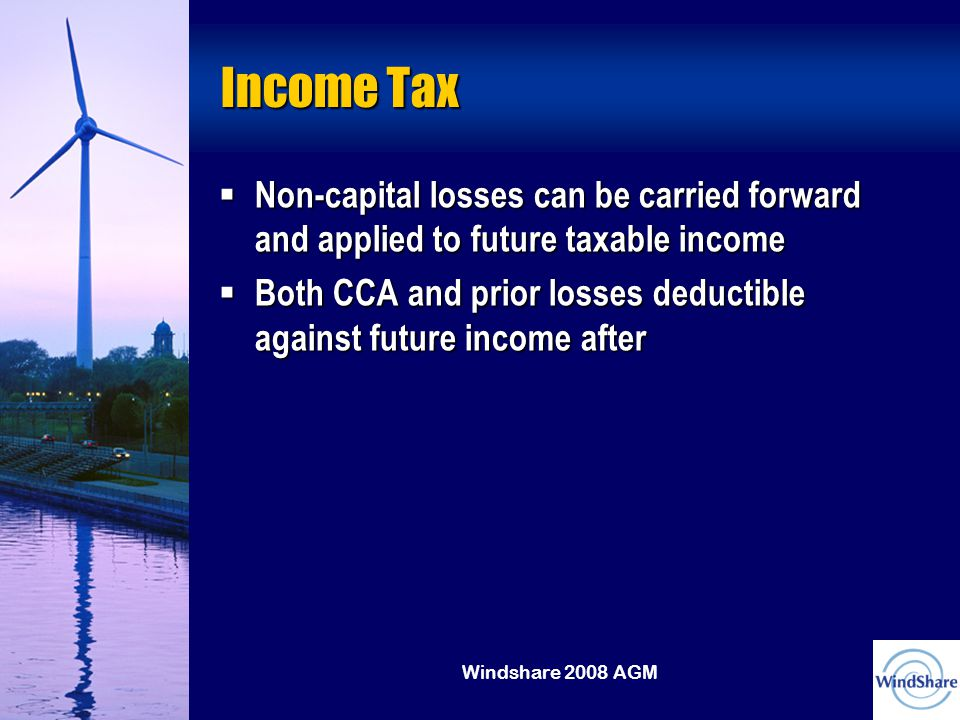 Windshare 2008 AGM Income Tax  Non-capital losses can be carried forward and applied to future taxable income  Both CCA and prior losses deductible against future income after