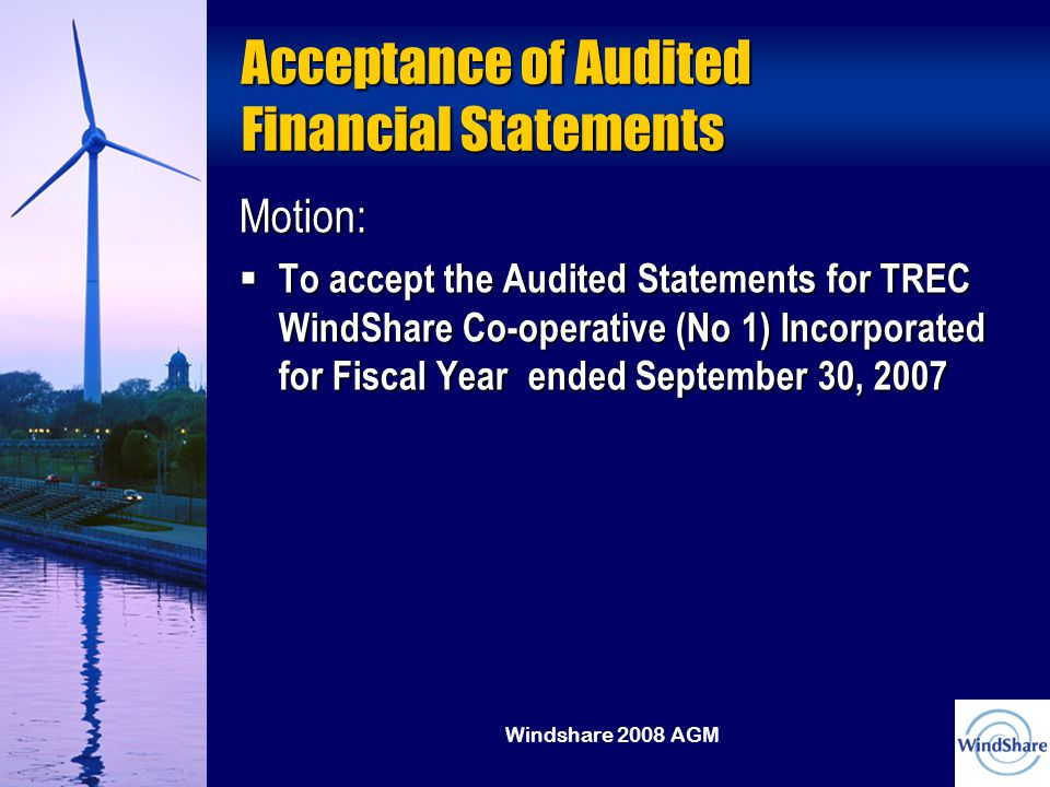 Windshare 2008 AGM Acceptance of Audited Financial Statements Motion:  To accept the Audited Statements for TREC WindShare Co-operative (No 1) Incorporated for Fiscal Year ended September 30, 2007