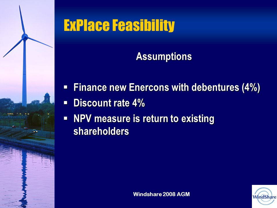 Windshare 2008 AGM ExPlace Feasibility Assumptions  Finance new Enercons with debentures (4%)  Discount rate 4%  NPV measure is return to existing shareholders