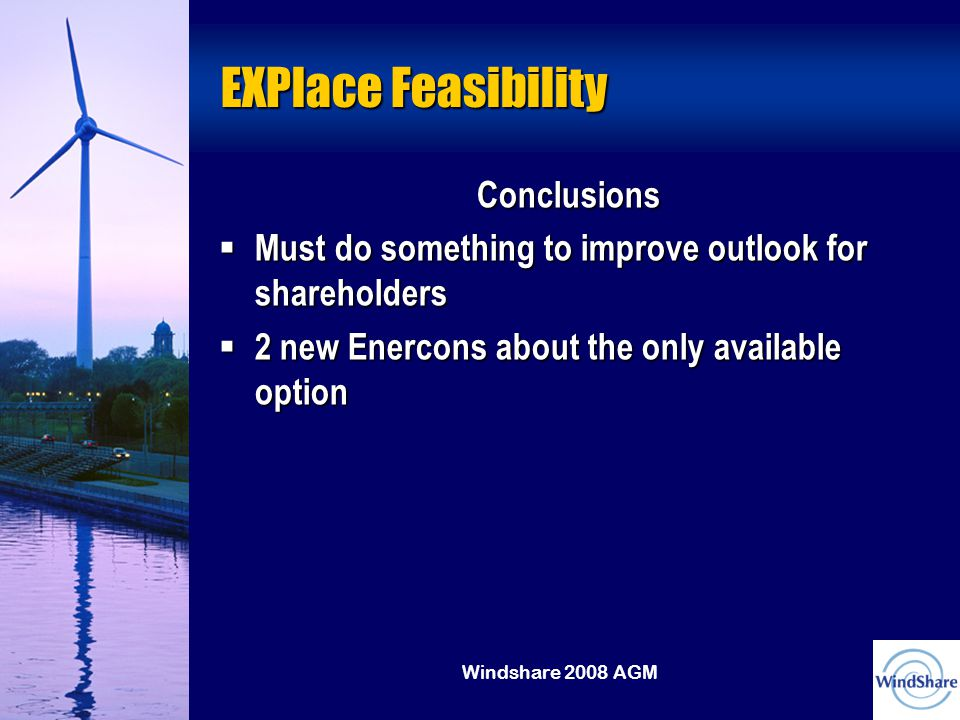 Windshare 2008 AGM EXPlace Feasibility Conclusions  Must do something to improve outlook for shareholders  2 new Enercons about the only available option