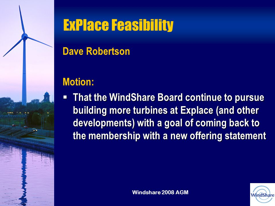 Windshare 2008 AGM ExPlace Feasibility Dave Robertson Motion:  That the WindShare Board continue to pursue building more turbines at Explace (and other developments) with a goal of coming back to the membership with a new offering statement