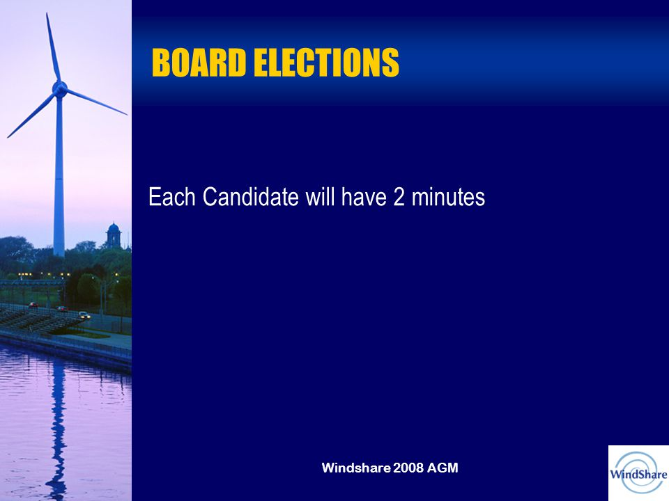 Windshare 2008 AGM BOARD ELECTIONS Each Candidate will have 2 minutes