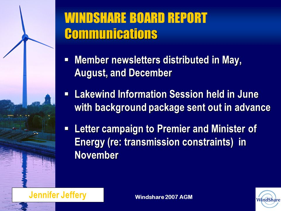 Windshare 2007 AGM Communications WINDSHARE BOARD REPORT Communications  Member newsletters distributed in May, August, and December  Lakewind Information Session held in June with background package sent out in advance  Letter campaign to Premier and Minister of Energy (re: transmission constraints) in November Jennifer Jeffery
