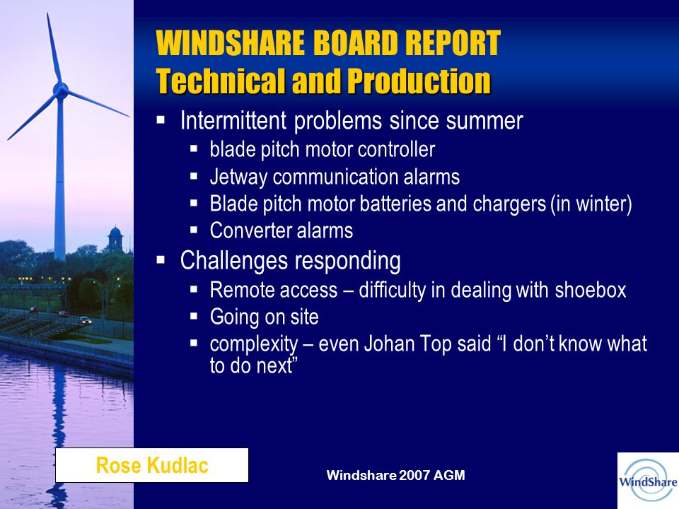 Windshare 2007 AGM Technical and Production WINDSHARE BOARD REPORT Technical and Production   Intermittent problems since summer  blade pitch motor controller  Jetway communication alarms  Blade pitch motor batteries and chargers (in winter)  Converter alarms   Challenges responding  Remote access – difficulty in dealing with shoebox  Going on site  complexity – even Johan Top said I don't know what to do next Rose Kudlac