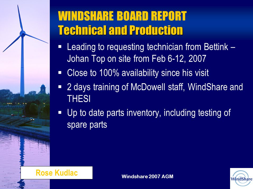 Windshare 2007 AGM Technical and Production WINDSHARE BOARD REPORT Technical and Production   Leading to requesting technician from Bettink – Johan Top on site from Feb 6-12, 2007   Close to 100% availability since his visit   2 days training of McDowell staff, WindShare and THESI   Up to date parts inventory, including testing of spare parts Rose Kudlac