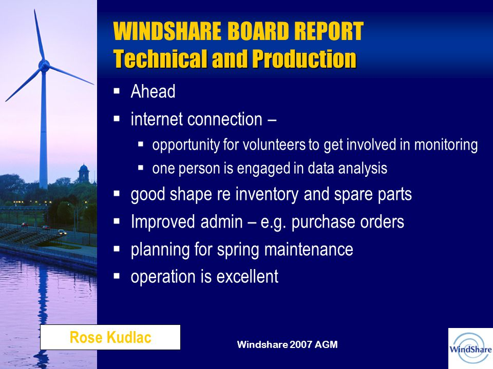 Windshare 2007 AGM Technical and Production WINDSHARE BOARD REPORT Technical and Production   Ahead   internet connection –  opportunity for volunteers to get involved in monitoring  one person is engaged in data analysis   good shape re inventory and spare parts   Improved admin – e.g.