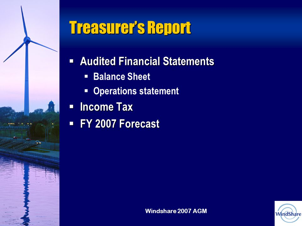 Windshare 2007 AGM Treasurer's Report  Audited Financial Statements  Balance Sheet  Operations statement  Income Tax  FY 2007 Forecast