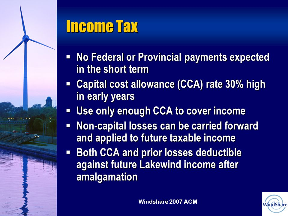 Windshare 2007 AGM Income Tax  No Federal or Provincial payments expected in the short term  Capital cost allowance (CCA) rate 30% high in early years  Use only enough CCA to cover income  Non-capital losses can be carried forward and applied to future taxable income  Both CCA and prior losses deductible against future Lakewind income after amalgamation
