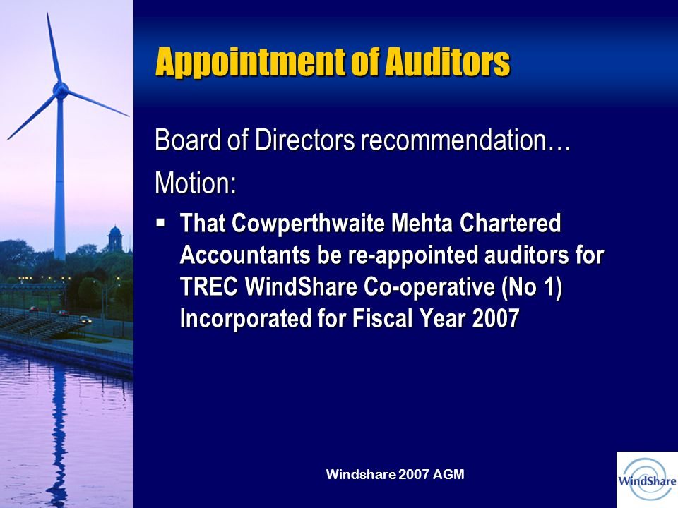 Windshare 2007 AGM Appointment of Auditors Board of Directors recommendation… Motion:  That Cowperthwaite Mehta Chartered Accountants be re-appointed auditors for TREC WindShare Co-operative (No 1) Incorporated for Fiscal Year 2007