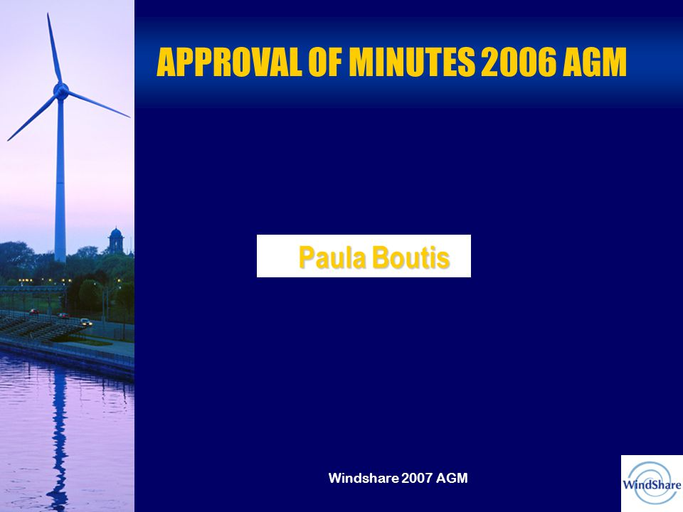 Windshare 2007 AGM APPROVAL OF MINUTES 2006 AGM Paula Boutis