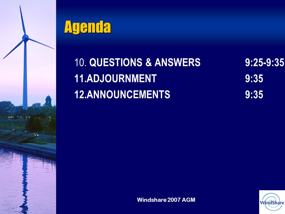 Windshare 2007 AGM Agenda 10. QUESTIONS & ANSWERS9:25-9:35 11.ADJOURNMENT9:35 12.ANNOUNCEMENTS9:35