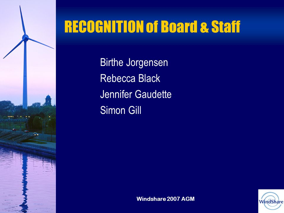 Windshare 2007 AGM RECOGNITION of Board & Staff Birthe Jorgensen Rebecca Black Jennifer Gaudette Simon Gill