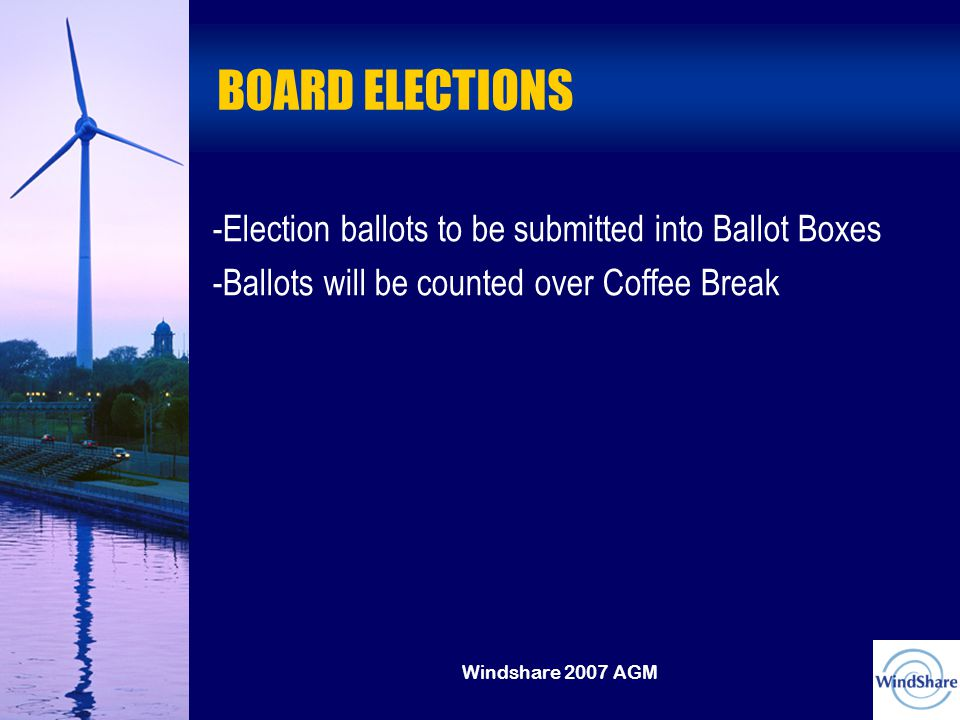 Windshare 2007 AGM BOARD ELECTIONS -Election ballots to be submitted into Ballot Boxes -Ballots will be counted over Coffee Break