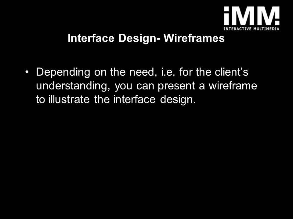 3 Interface Design- Wireframes Depending on the need, i.e. for the client's understanding, you can present a wireframe to illustrate the interface des