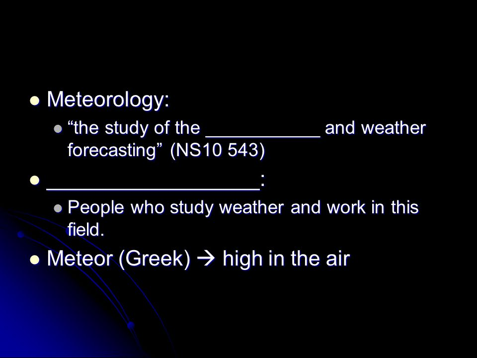 Meteorology: Meteorology: the study of the ___________ and weather forecasting (NS10 543) the study of the ___________ and weather forecasting (NS10 543) __________________: __________________: People who study weather and work in this field.