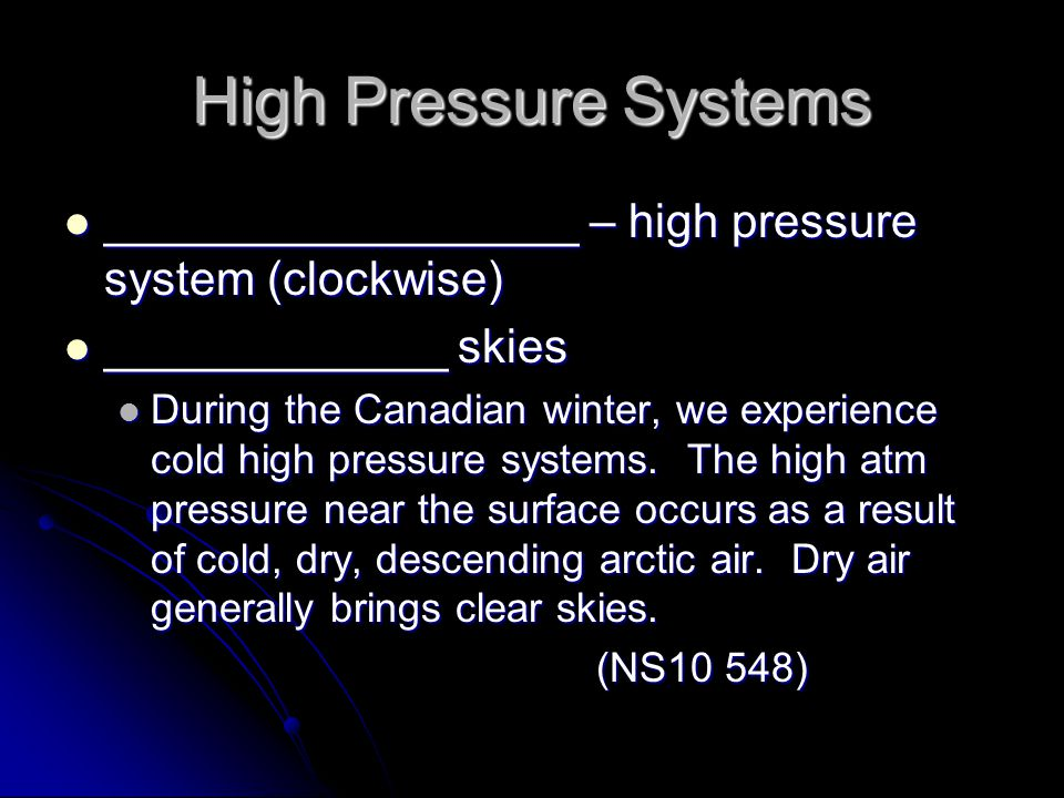 High Pressure Systems __________________ – high pressure system (clockwise) __________________ – high pressure system (clockwise) _____________ skies _____________ skies During the Canadian winter, we experience cold high pressure systems.