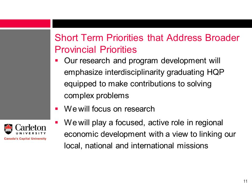 Short Term Priorities that Address Broader Provincial Priorities  Our research and program development will emphasize interdisciplinarity graduating HQP equipped to make contributions to solving complex problems  We will focus on research  We will play a focused, active role in regional economic development with a view to linking our local, national and international missions 11
