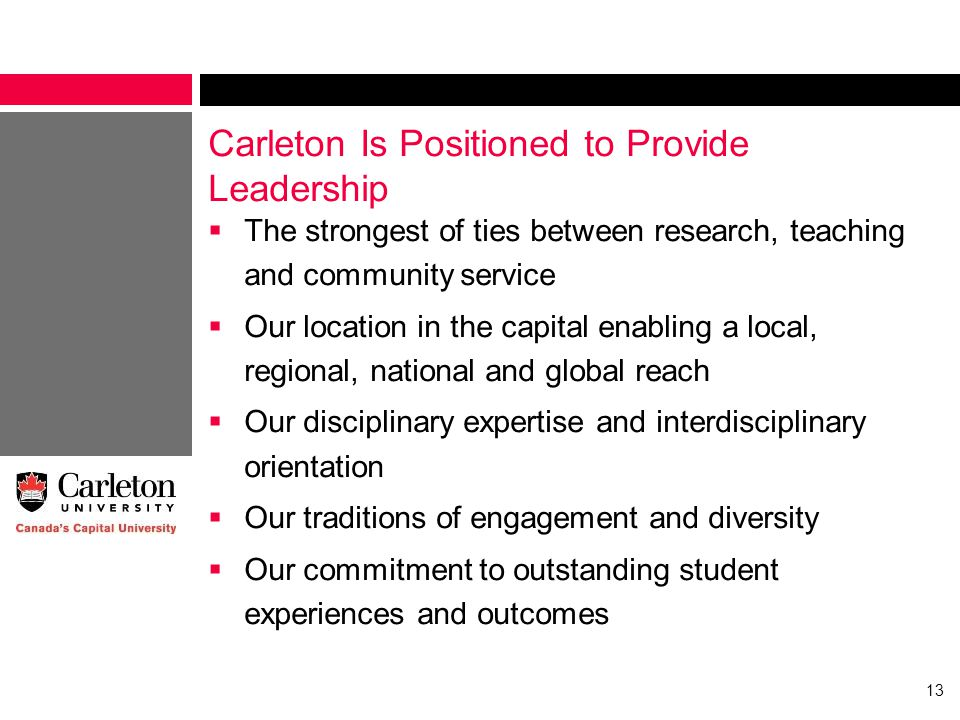 Carleton Is Positioned to Provide Leadership  The strongest of ties between research, teaching and community service  Our location in the capital enabling a local, regional, national and global reach  Our disciplinary expertise and interdisciplinary orientation  Our traditions of engagement and diversity  Our commitment to outstanding student experiences and outcomes 13