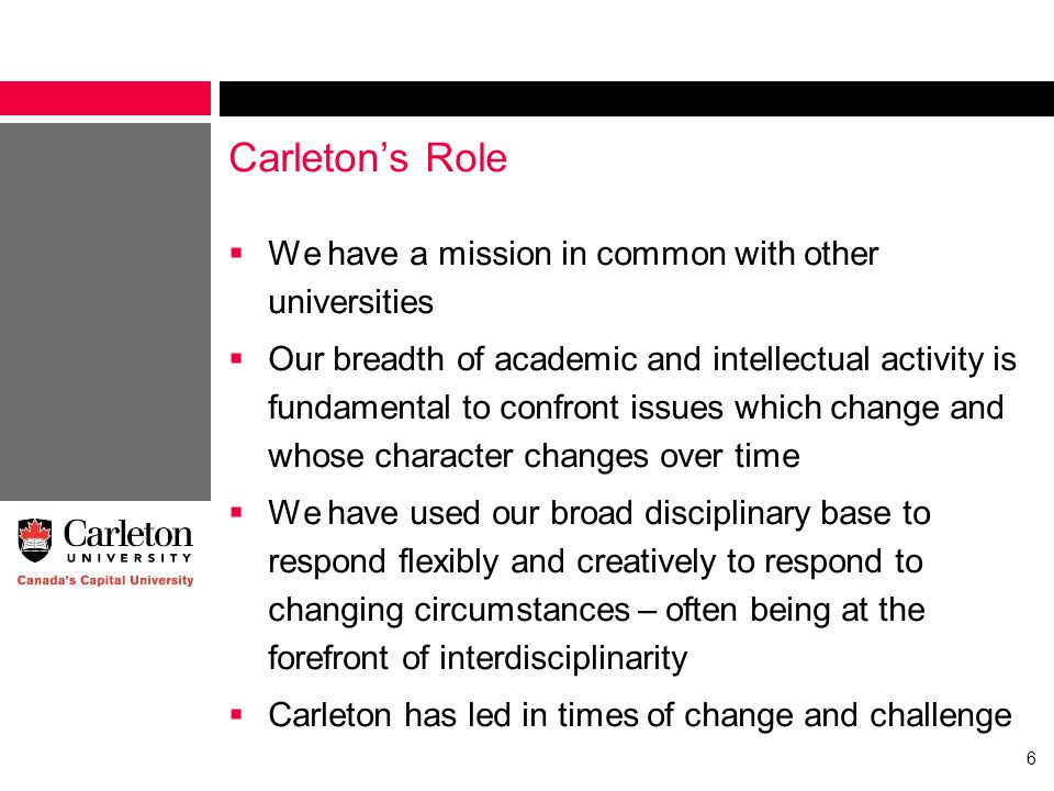 Carleton's Role  We have a mission in common with other universities  Our breadth of academic and intellectual activity is fundamental to confront issues which change and whose character changes over time  We have used our broad disciplinary base to respond flexibly and creatively to respond to changing circumstances – often being at the forefront of interdisciplinarity  Carleton has led in times of change and challenge 6