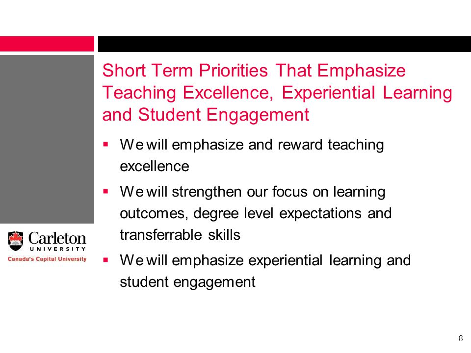 Short Term Priorities That Emphasize Teaching Excellence, Experiential Learning and Student Engagement  We will emphasize and reward teaching excellence  We will strengthen our focus on learning outcomes, degree level expectations and transferrable skills  We will emphasize experiential learning and student engagement 8