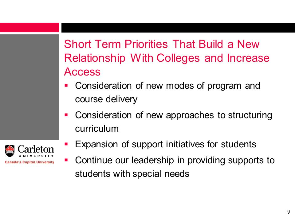 Short Term Priorities That Build a New Relationship With Colleges and Increase Access  Consideration of new modes of program and course delivery  Consideration of new approaches to structuring curriculum  Expansion of support initiatives for students  Continue our leadership in providing supports to students with special needs 9