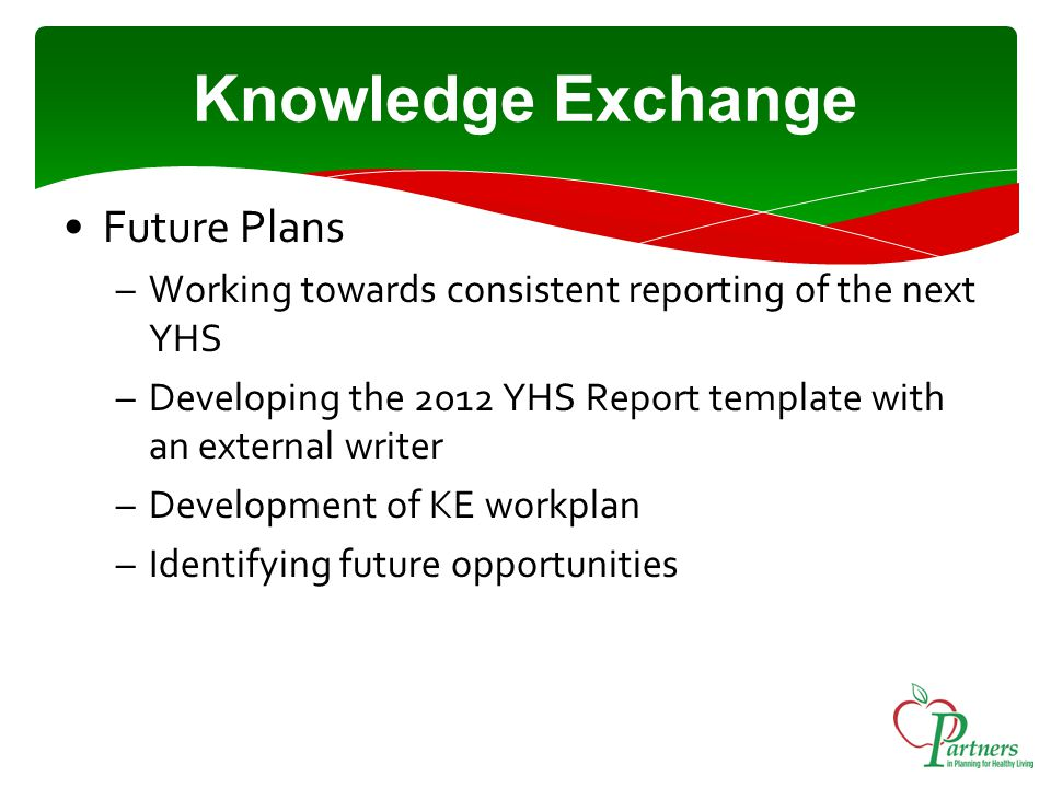Future Plans –Working towards consistent reporting of the next YHS –Developing the 2012 YHS Report template with an external writer –Development of KE workplan –Identifying future opportunities Knowledge Exchange