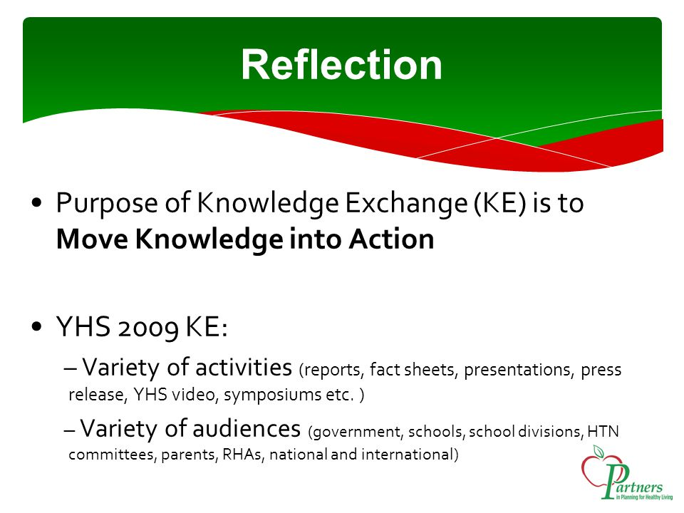 Reflection Purpose of Knowledge Exchange (KE) is to Move Knowledge into Action YHS 2009 KE: – Variety of activities (reports, fact sheets, presentations, press release, YHS video, symposiums etc.