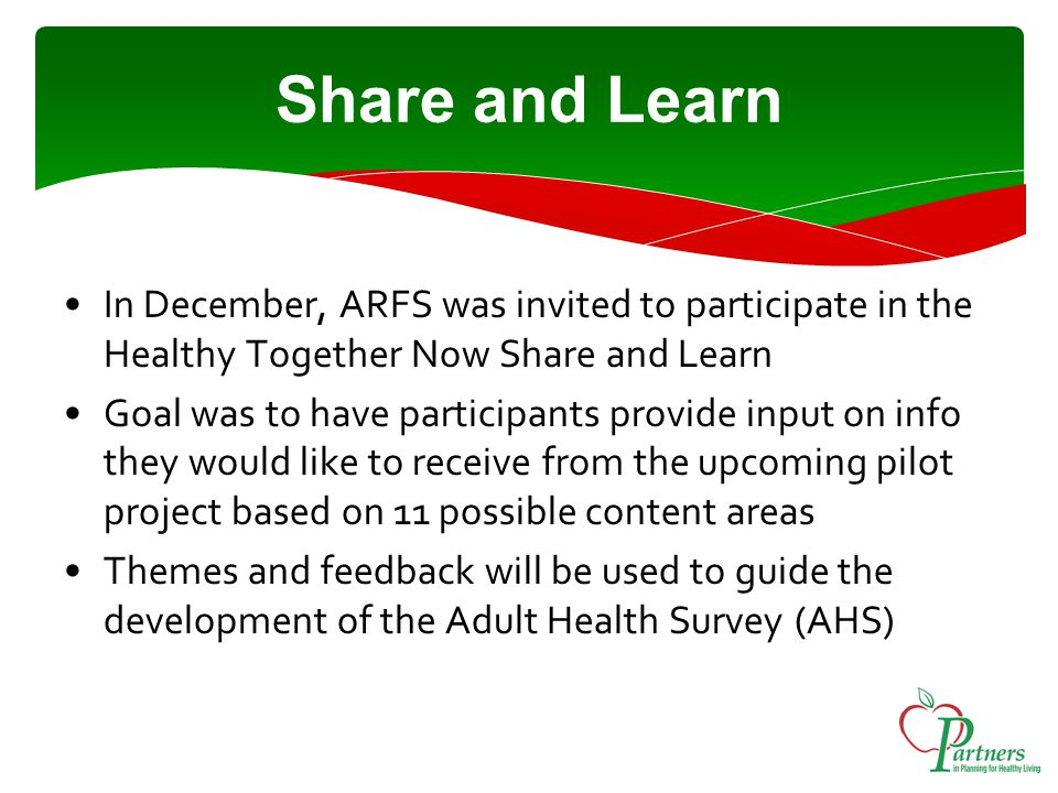 Share and Learn In December, ARFS was invited to participate in the Healthy Together Now Share and Learn Goal was to have participants provide input on info they would like to receive from the upcoming pilot project based on 11 possible content areas Themes and feedback will be used to guide the development of the Adult Health Survey (AHS)