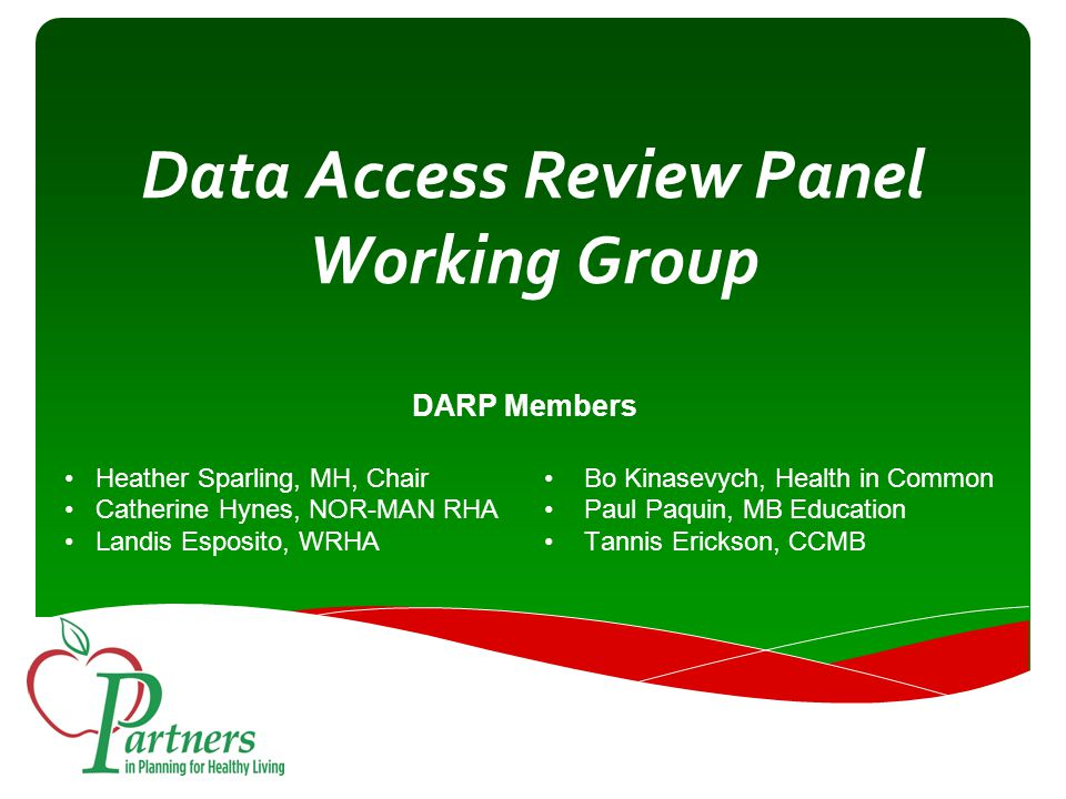 Data Access Review Panel Working Group DARP Members Heather Sparling, MH, Chair Catherine Hynes, NOR-MAN RHA Landis Esposito, WRHA Bo Kinasevych, Health in Common Paul Paquin, MB Education Tannis Erickson, CCMB