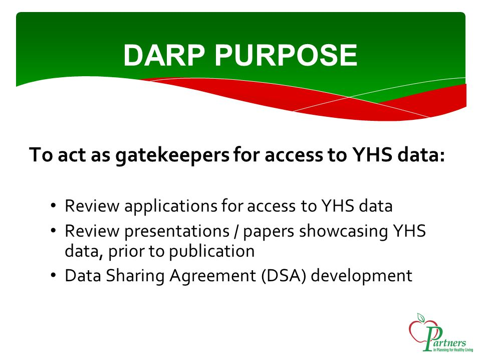 DARP PURPOSE To act as gatekeepers for access to YHS data: Review applications for access to YHS data Review presentations / papers showcasing YHS data, prior to publication Data Sharing Agreement (DSA) development