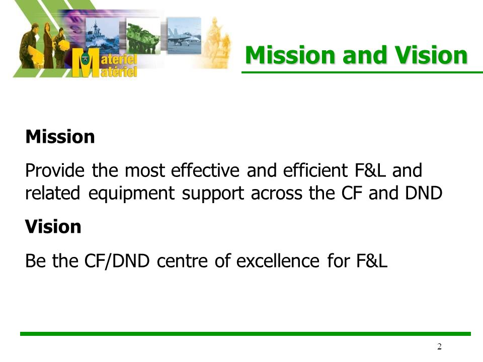 2 Mission Provide the most effective and efficient F&L and related equipment support across the CF and DND Vision Be the CF/DND centre of excellence for F&L Mission and Vision