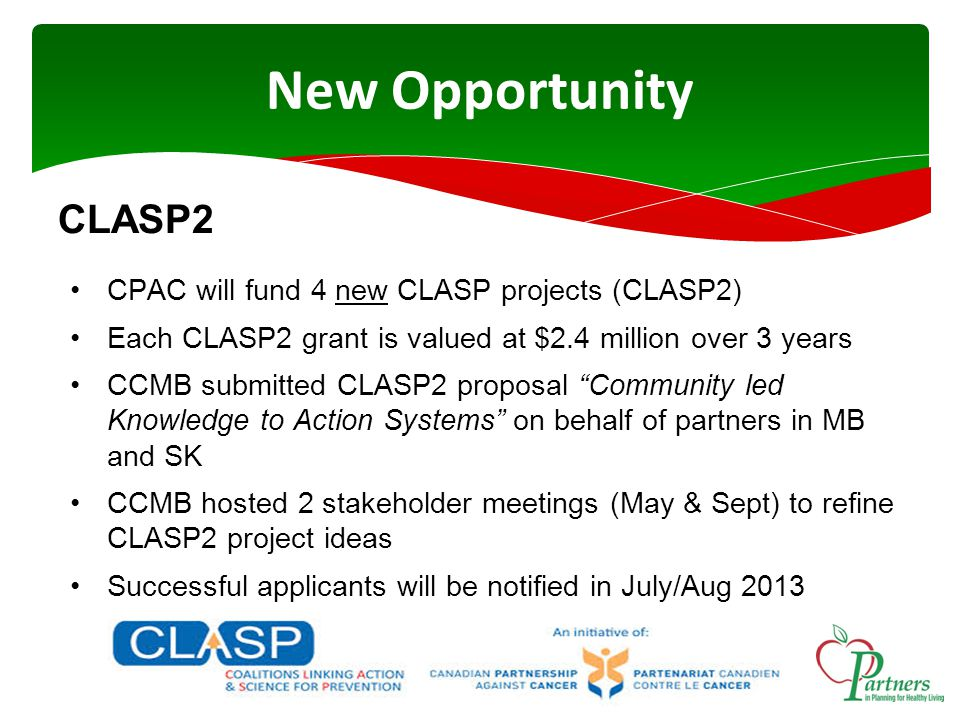 New Opportunity CLASP2 CPAC will fund 4 new CLASP projects (CLASP2) Each CLASP2 grant is valued at $2.4 million over 3 years CCMB submitted CLASP2 proposal Community led Knowledge to Action Systems on behalf of partners in MB and SK CCMB hosted 2 stakeholder meetings (May & Sept) to refine CLASP2 project ideas Successful applicants will be notified in July/Aug 2013