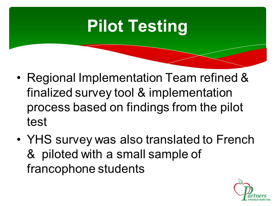 Pilot Testing Regional Implementation Team refined & finalized survey tool & implementation process based on findings from the pilot test YHS survey was also translated to French & piloted with a small sample of francophone students