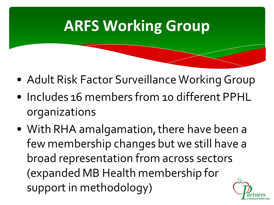 ARFS Working Group Adult Risk Factor Surveillance Working Group Includes 16 members from 10 different PPHL organizations With RHA amalgamation, there have been a few membership changes but we still have a broad representation from across sectors (expanded MB Health membership for support in methodology)